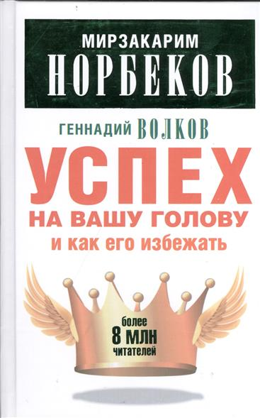 Норбеков М., Волков Г. Успех на вашу голову и как его избежать норбеков м действуй как победитель isbn 9785170942312
