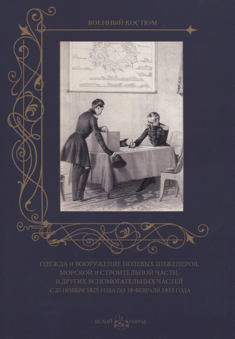 Пантилеева А. (ред.-сост.) Одежда и вооружение полевых инженеров, морской и строительной части и других вспомогательных частей с 20 ноября 1825 года по 18 февраля 1855 года