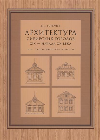 Архитектура сибирских городов XIX - начала XX века. Опыт малоэтажного строительства