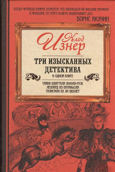 Три изысканных детектива в одной книге: Тайна квартала Анфан-Руж. Леопард из Батиньоля. Талисман из Ла Виллет