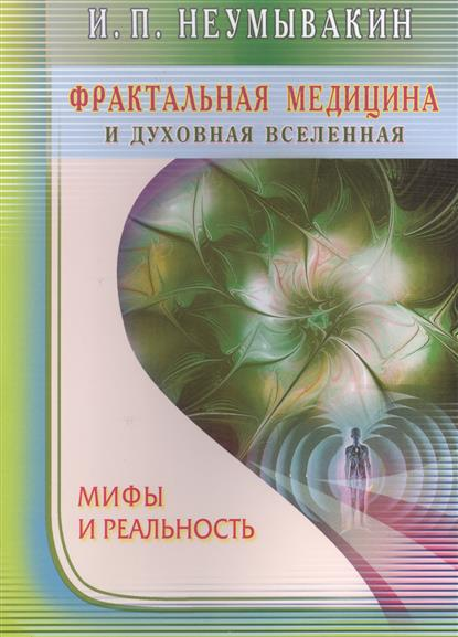 Неумывакин И. Фрактальная медицина и духовная вселенная. Мифы и реальность ISBN: 9785423603007