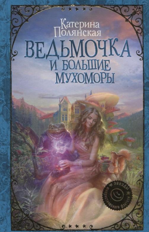 Полянская К. Ведьмочка и большие мухоморы ISBN: 9785171066727 полянская и читающая вода