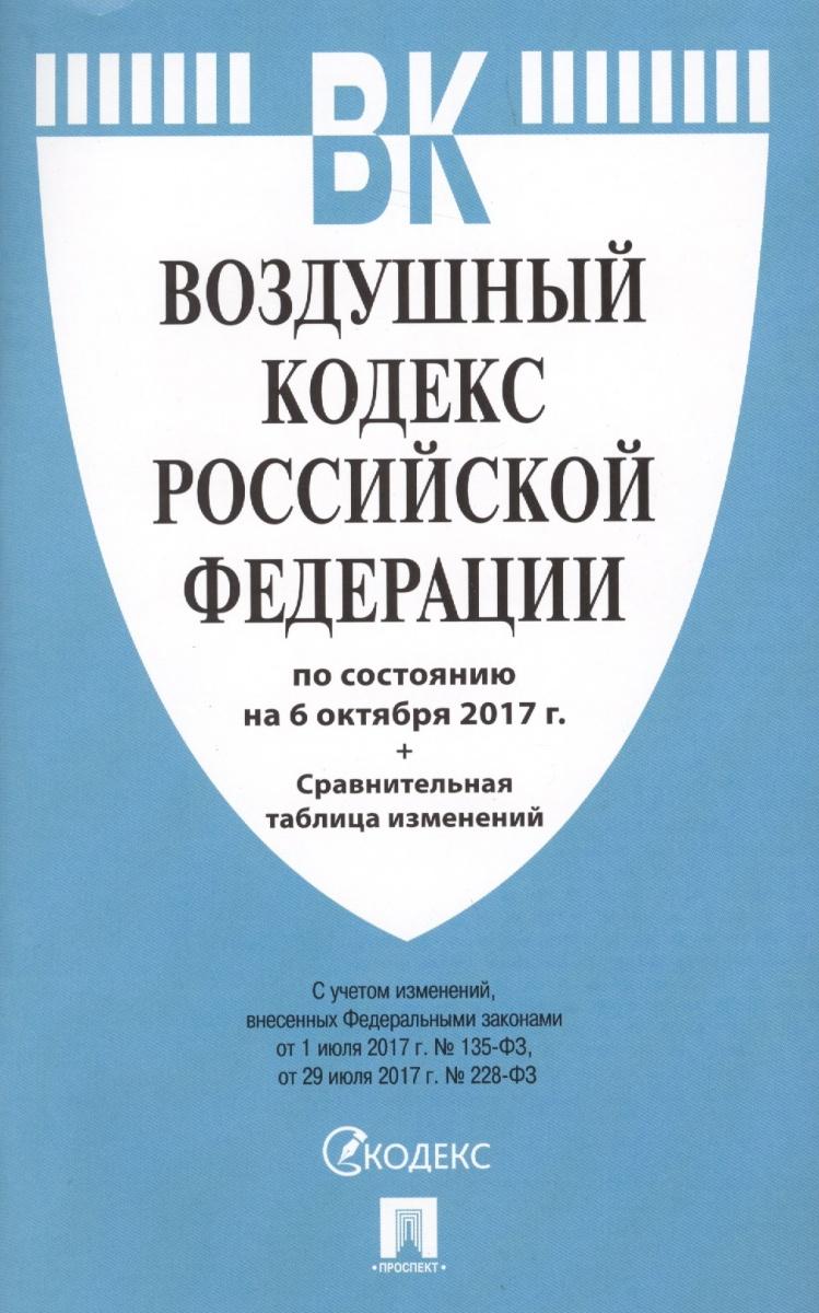 Воздушный кодекс Российской Федерации. По состоянию на 6 октября 2017 г. + Сравнительная таблица изменений