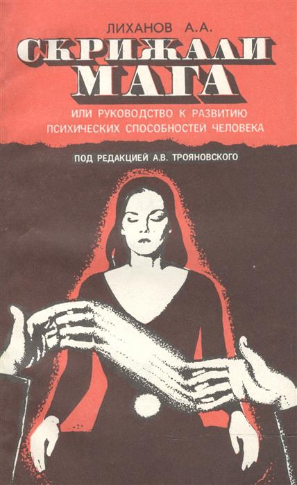 Лиханов А. (сост.) Скрижали Мага, или руководство к развитию психических способностей человека лиханов а мой генерал роман для детей
