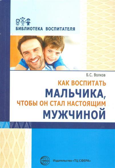 цена на Волков Б. Как воспитать мальчика, чтобы он стал настоящим мужчиной