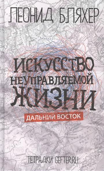 Бляхер Л. Искусство неуправляемой жизни. Дальний Восток vostok 420892 восток