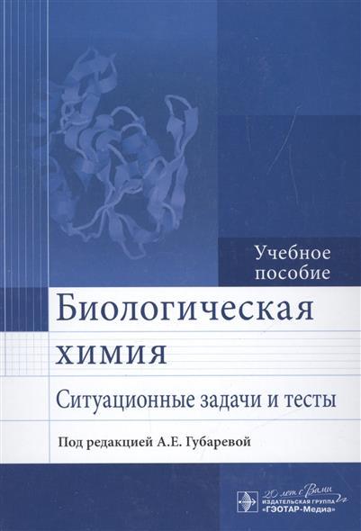 Губарева А. Биологическая химия. Ситуационные задачи и тесты. Учебное пособие