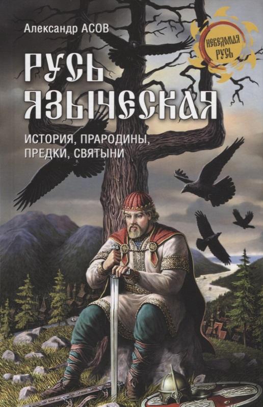 Русь языческая. История, прародины, предки, святыни