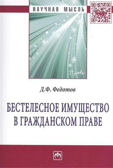Федотов Д. Бестелесное имущество в гражданском праве: Монография категория усмотрения в конституционном праве монография