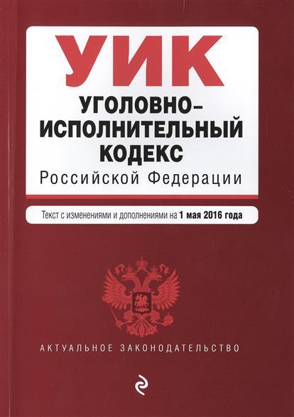 Уголовно-исполнительный кодекс Российской Федерации. Текст с изменениями и дополнениями на 1 мая 2016 года