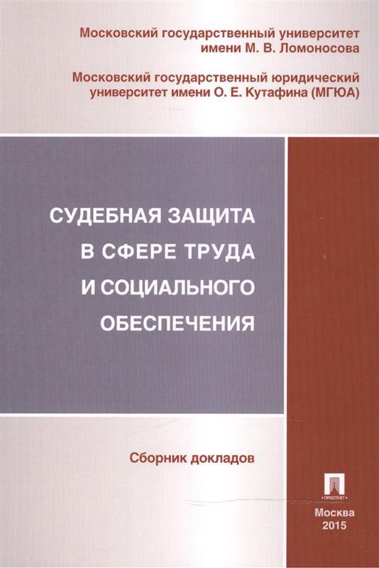 Судебная защита в сфере труда и социального обеспечения. Сборник докладов секции трудового права и права социального обеспечения