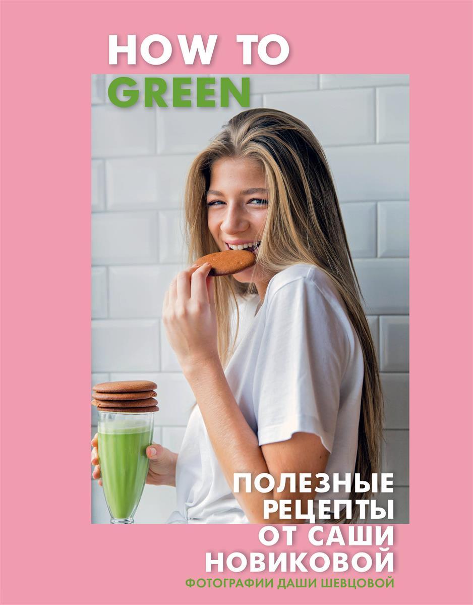 Новикова А. How to Green. Полезные рецепты от Саши Новиковой veronica larsson how tobring awoman to