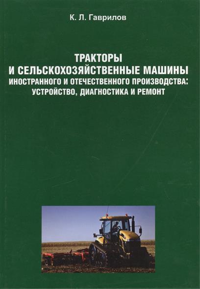 Тракторы и сельскохозяйственные машины иностранного и отечественного производства: устройство, диагностика и ремонт. Учебное пособие