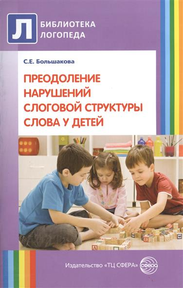 Большакова С. Преодоление нарушений слоговой структуры слова у детей. Второе издание