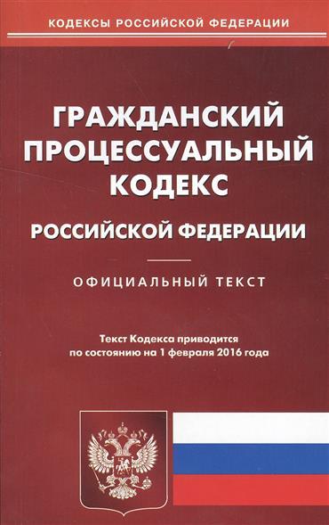 Гражданский процессуальный кодекс Российской Федерации. Официальный текст. По состоянию на 1 февраля 2016 года
