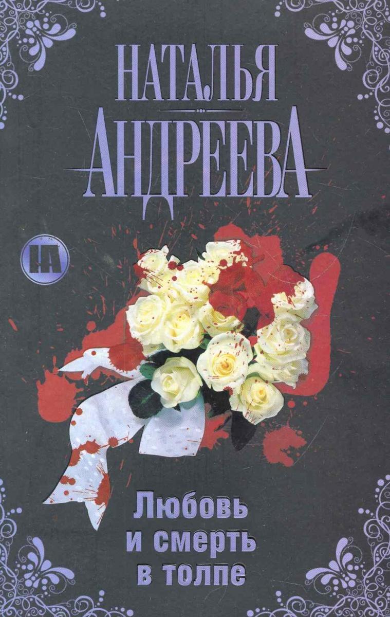 Андреева Н. Любовь и смерть в толпе наталья андреева любовь и смерть в прямом эфире