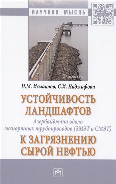 Устойчивость ландшафтов Азербайджана вдоль экспортных трубопроводов (ЗМЭТ и СМЭТ) к загрязнению сырой нефтью. Монография