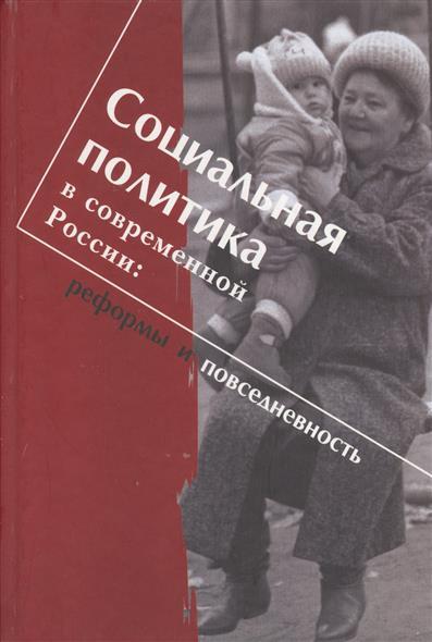 Социальная политика в современной России: реформы и повседневность. Научная монография