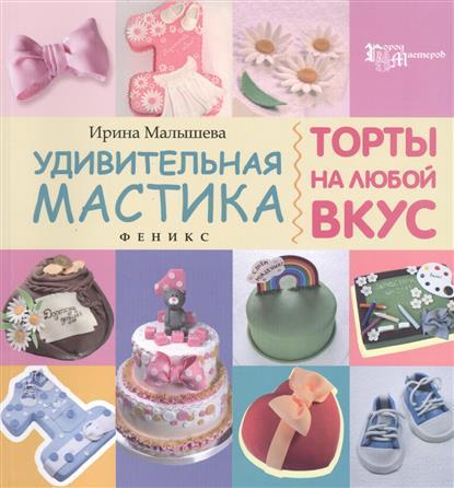 Малышева И. Удивительная мастика. Торты на любой вкус кондитерская мастика купить в днепропетровске