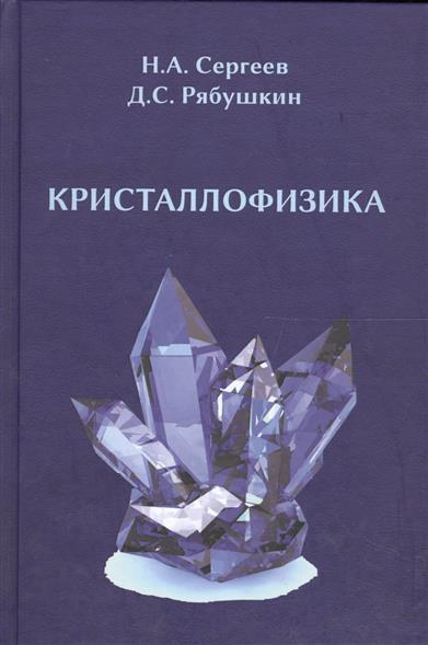 Сергеев Н., Рябушкин Д. Кристаллофизика: монография