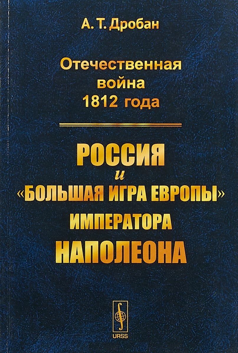 Дробан А. Отечественная война 1812 года. Россия и большая игра Европы императора Наполеона