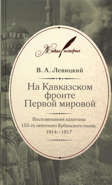 На Кавказском фронте Первой мировой. Воспоминания капитана 155-го пехотного Кубинского полка. 1914-1917