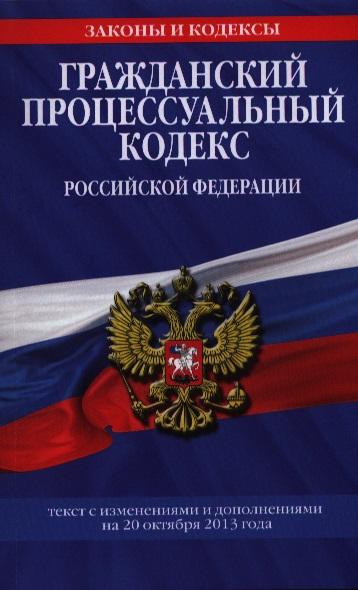 Гражданский процессуальный кодекс Российской Федерации. Текст с изменениями и дополнениями на 20 октября 2013 года