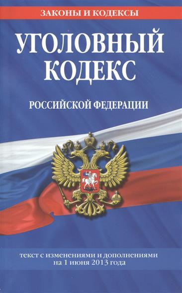Уголовный кодекс Российской Федерации. Текст с изменениями и дополнениями на 1 июня 2013 года
