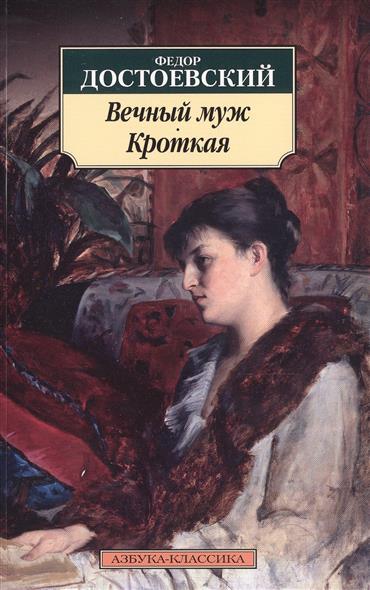 Достоевский Ф. Вечный муж. Кроткая федор достоевский кроткая избранные рассказы