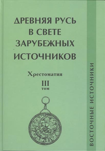 Древняя Русь в свете зарубежных источников. Восточные источники. Хрестоматия. Том 3