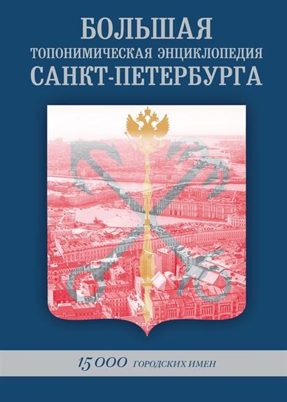 Большая топонимическая энциклопедия Санкт-Петербурга. 15 000 городских имен