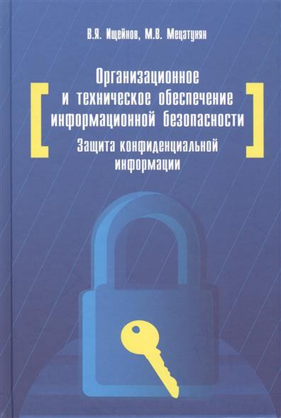 Организационное и техническое обеспечение информационной безопасности. Защита конфиденциальной информации. 2-е издание, переработанное и дополненное. Учебное пособие