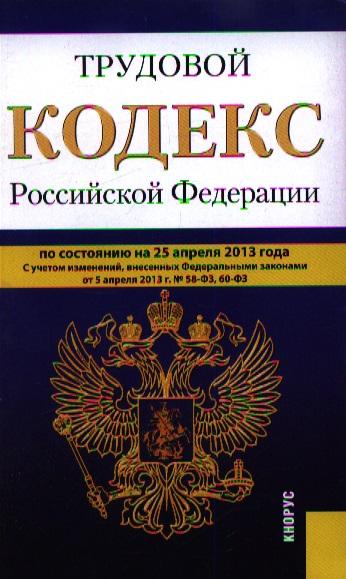 Трудовой кодекс Российской Федерации по состоянию на 25 апреля 2013 года с учетом изменений, внесенных Федеральными законами от 5 апреля 2013 г. №58-ФЗ, 60-ФЗ