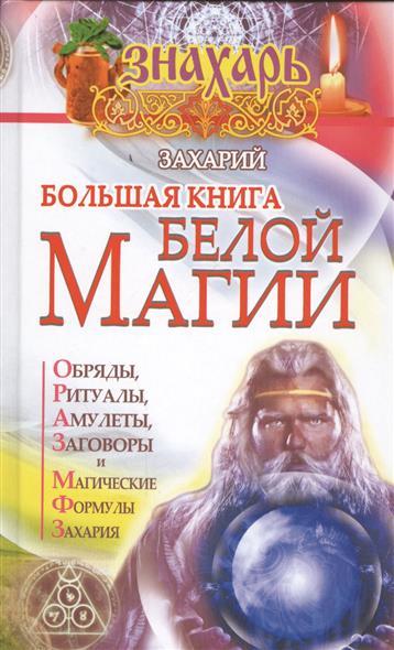 Большая книга Белой магии. Обряды, ритуалы, амулеты, заговоры и магические формулы Захария