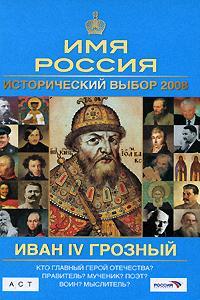 Имя Россия Исторический выбор 2008 Иван 4 Грозный