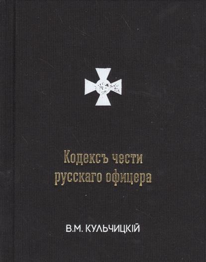Кульчицкий В. Кодексъ чести русскаго офицера, или Советы молодому офицеру ISBN: 9785000280720