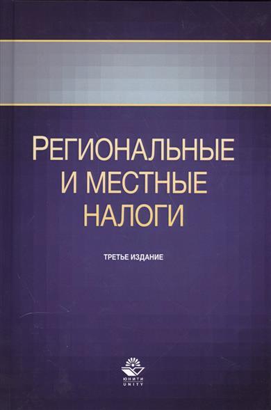 Региональные и местные налоги. Учебное пособие. Третье издание, переработанное и дополненное