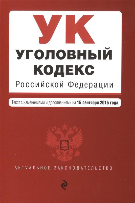 Уголовный кодекс Российской Федерации. Текст с изменениями и дополнениями на 15 сентября 2015 года