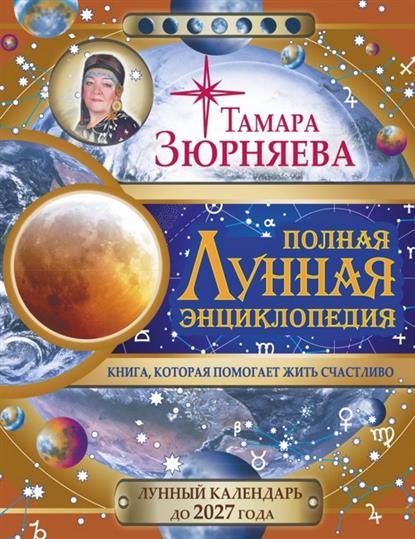Полная лунная энциклопедия. Книга, которая помогает жить счастливо. Лунный календарь до 2027 года