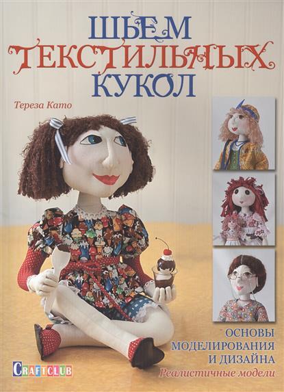 Като Т. Шьем текстильных кукол. Основы моделирования и дизайна. Реалистичные модели