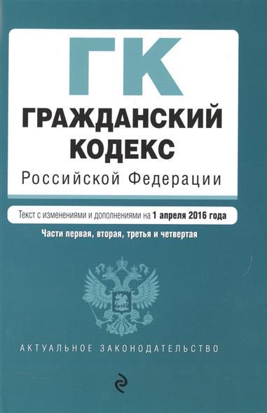 Гражданский кодекс Российской Федерации. На 1 апреля 2016 года