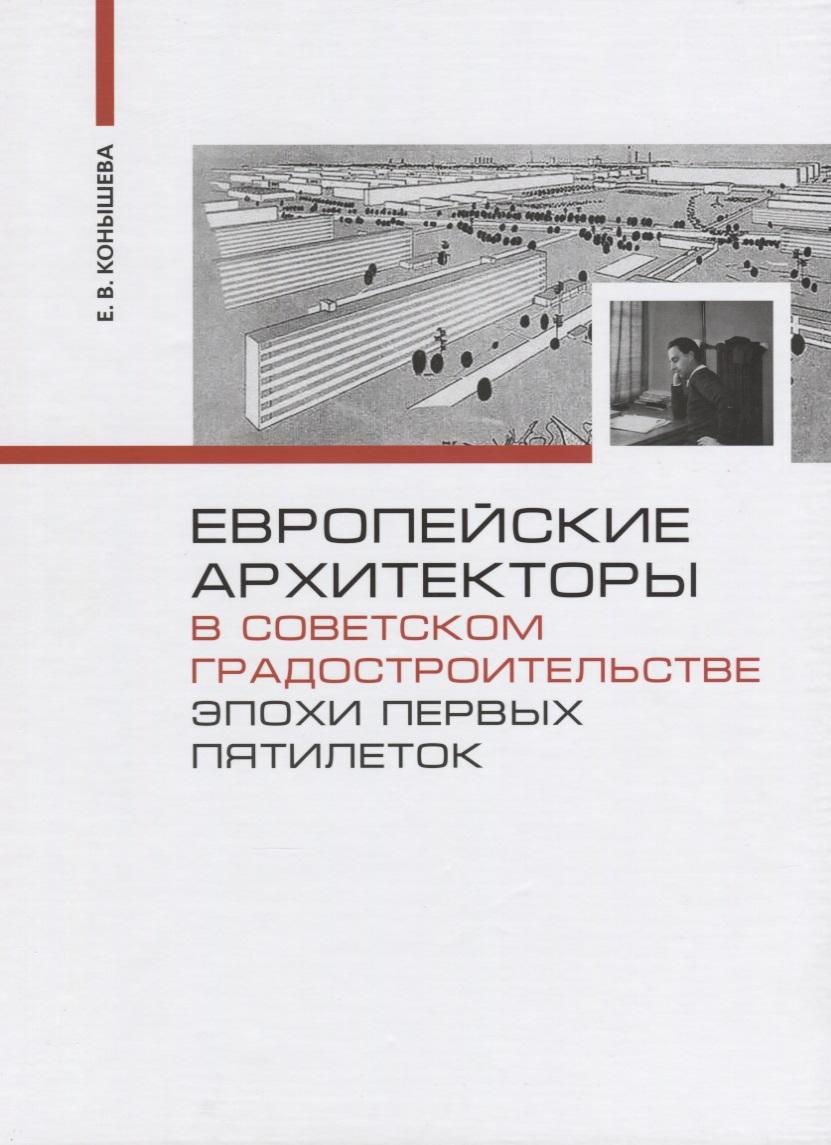 Конышева Е. Европейские архитекторы в советском градостроительстве эпохи первых пятилеток е бархатова конструктивизм в советском плакате soviet constructivist posters