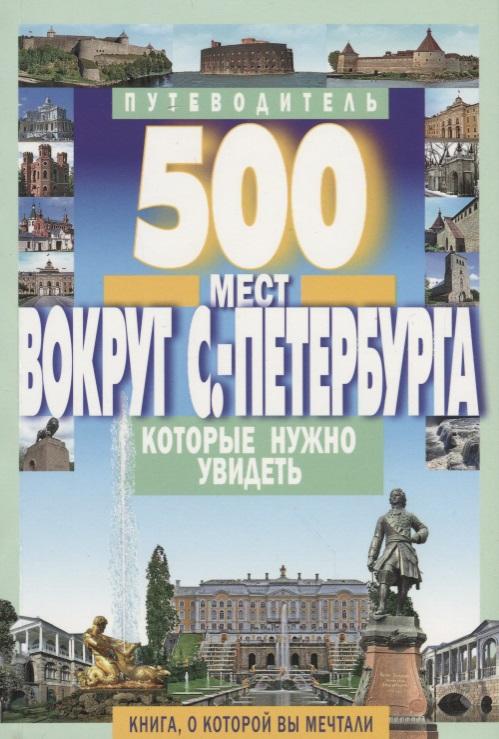 Хотенов А. (сост.) 500 мест вокруг Санкт-Петербурга, которые нужно увидеть