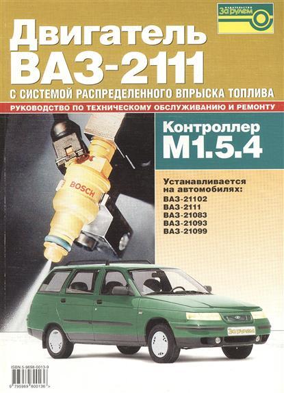 Коноплев В. (ред.) Двигатель ВАЗ-2111 с системой распределенного вспрыска топлива (контроллер М1.5.4). Устанавливается на автомобилях: ВАЗ-21102. ВАЗ-2111. ВАЗ-21083. ВАЗ-21093. ВАЗ-21099 аксессуары на ваз 2111