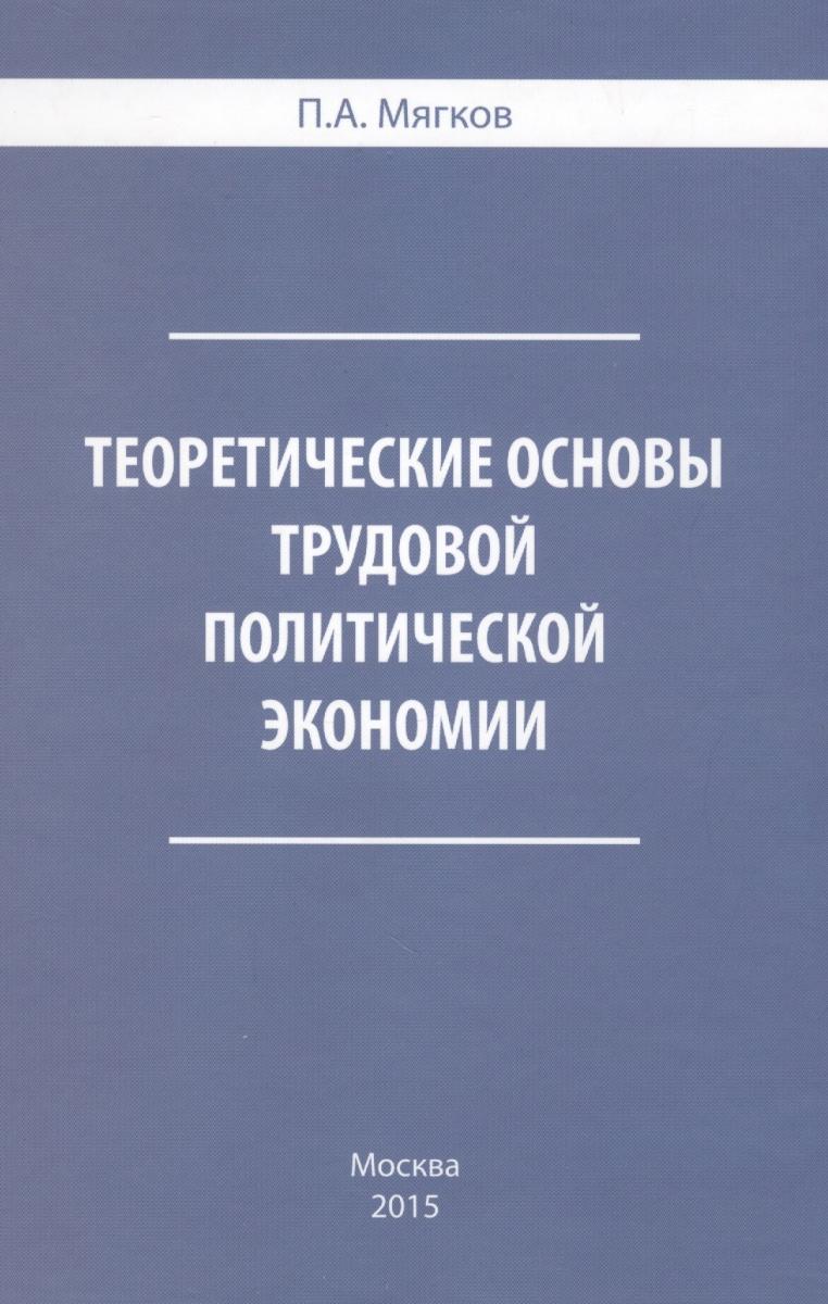 Мягков П. Теоретические основы трудовой политической экономии ISBN: 9785990623521