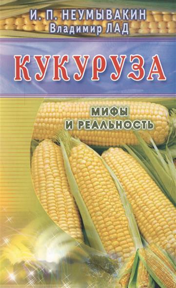 Неумывакин И., Лад В. Кукуруза. Мифы и реальность неумывакин и кукуруза мифы и реальность