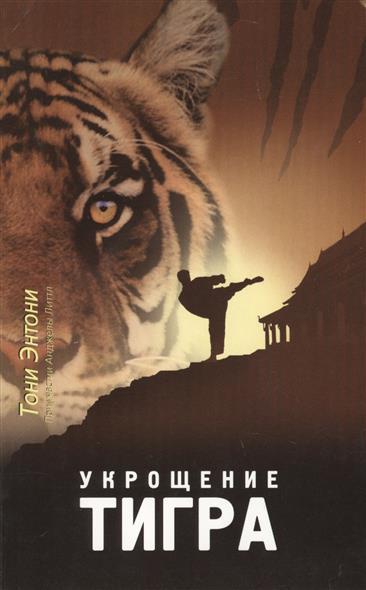 Энтони Т., Литтл А. Укрощение тигра. Из глубины преисподней к вершине славы. В высшей степени правдивая история мастера кун-фу мирового класса