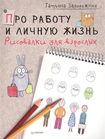 Задорожняя Т. Про работу и личную жизнь. Рисовалки для взрослых ISBN: 9785446102624 задорожняя т рисуем историю добрый лось и другие персонажи