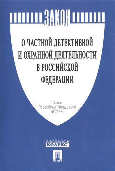 """Закон Российской Федерации № 2487-I """"О частной детективной и охранной деятельности в Российской Федерации"""""""