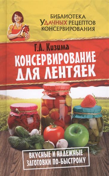 Кизима Г. Консервирование для лентяек тимошина т ред консервирование для лентяек зимние заготовки с минимальными затратами